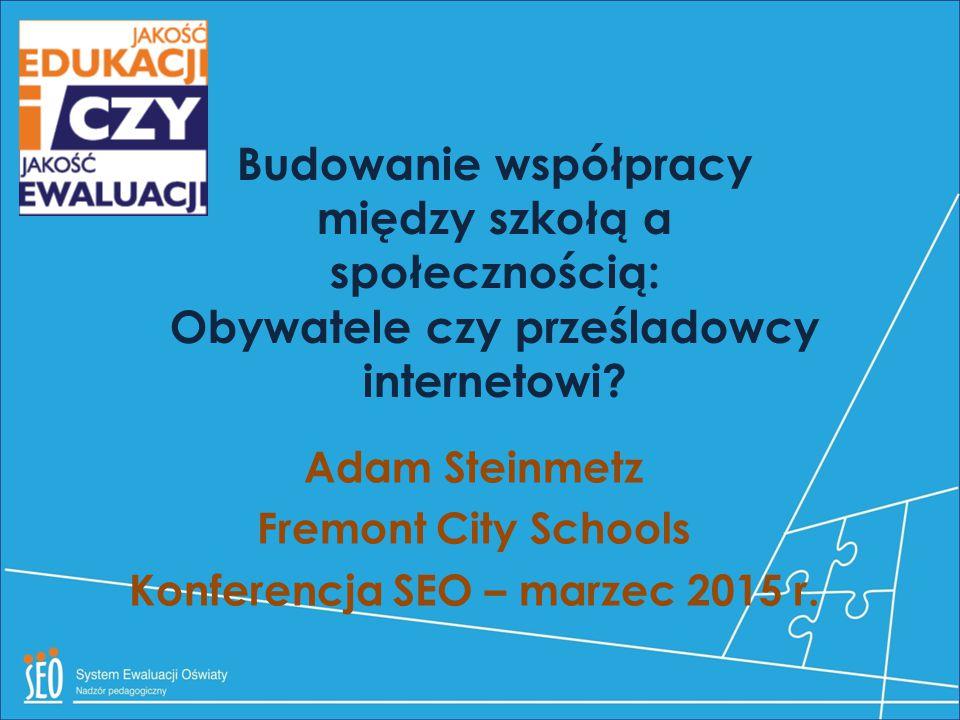 Adam Steinmetz Fremont City Schools Konferencja SEO – marzec 2015 r. Budowanie współpracy między szkołą a społecznością: Obywatele czy prześladowcy in