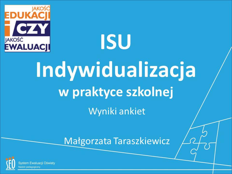 ISU Indywidualizacja w praktyce szkolnej Wyniki ankiet Małgorzata Taraszkiewicz