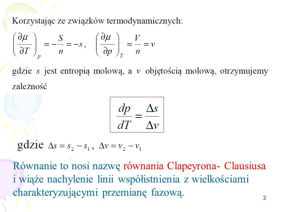 3 Równanie to nosi nazwę równania Clapeyrona- Clausiusa i wiąże nachylenie linii współistnienia z wielkościami charakteryzującymi przemianę fazową.
