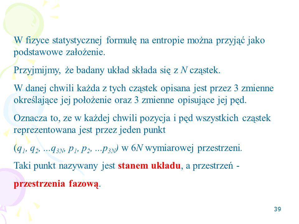 39 W fizyce statystycznej formułę na entropie można przyjąć jako podstawowe założenie.