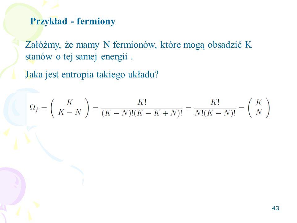 43 Przykład - fermiony Załóżmy, że mamy N fermionów, które mogą obsadzić K stanów o tej samej energii.