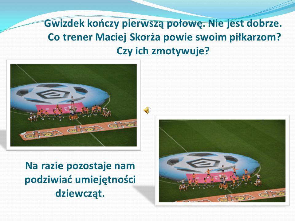 Gwizdek kończy pierwszą połowę.Nie jest dobrze. Co trener Maciej Skorża powie swoim piłkarzom.