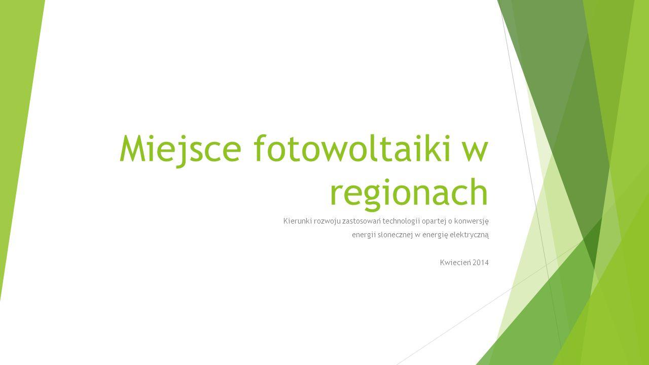 Miejsce fotowoltaiki w regionach Kierunki rozwoju zastosowań technologii opartej o konwersję energii słonecznej w energię elektryczną Kwiecień 2014