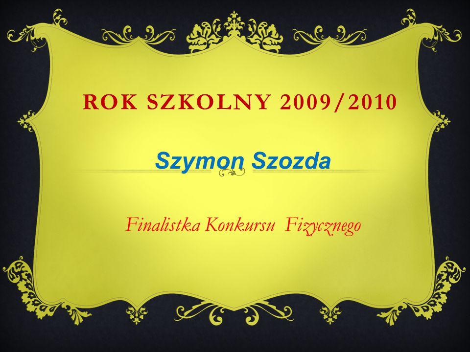 Szymon Szozda Finalistka Konkursu Fizycznego ROK SZKOLNY 2009/2010
