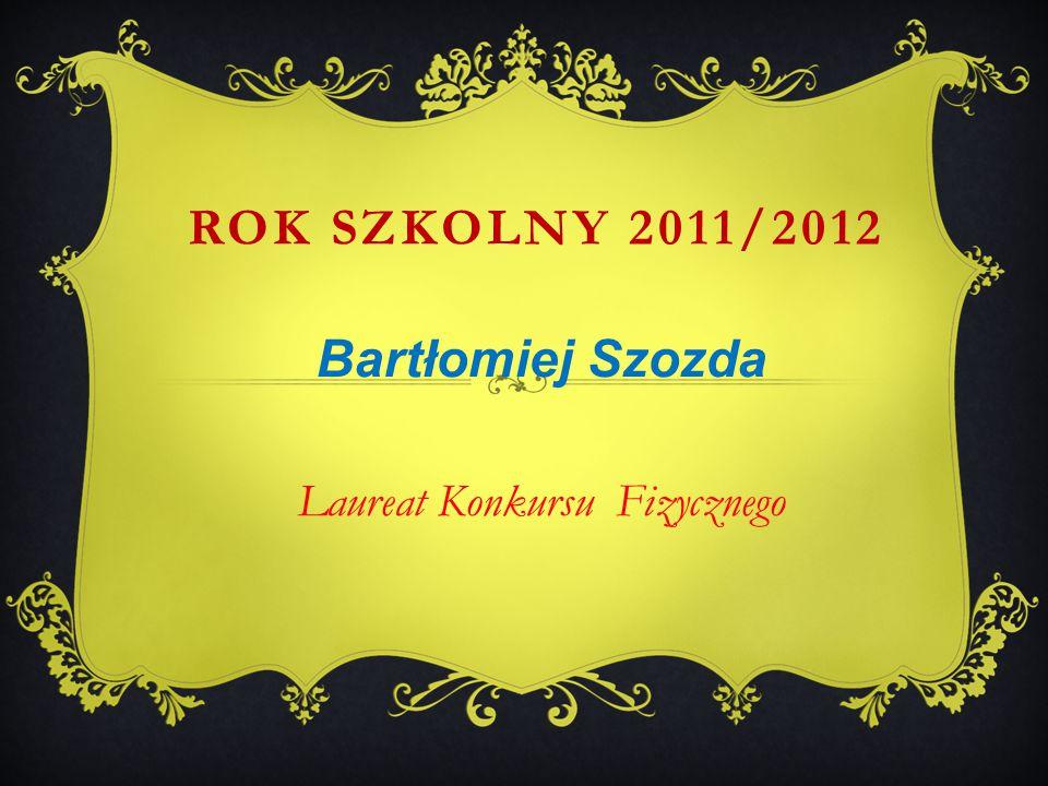 Bartłomiej Szozda Laureat Konkursu Fizycznego ROK SZKOLNY 2011/2012
