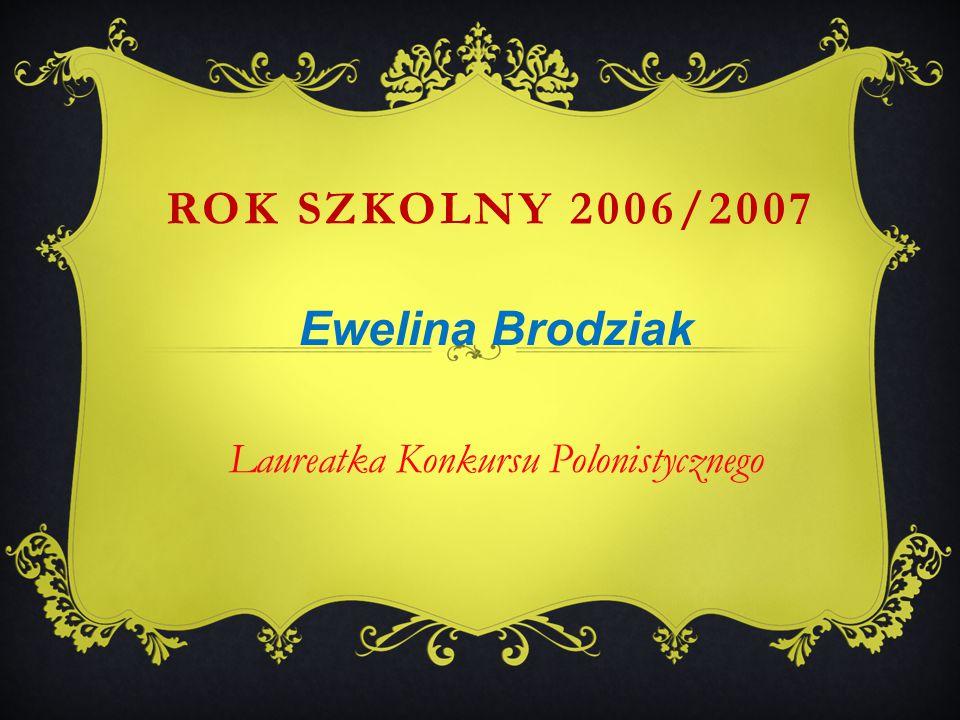 Ewelina Brodziak Laureatka Konkursu Polonistycznego ROK SZKOLNY 2006/2007