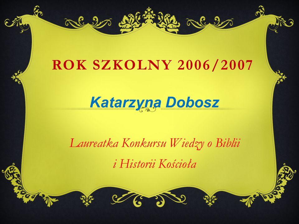 Katarzyna Dobosz Laureatka Konkursu Wiedzy o Biblii i Historii Kościoła ROK SZKOLNY 2006/2007