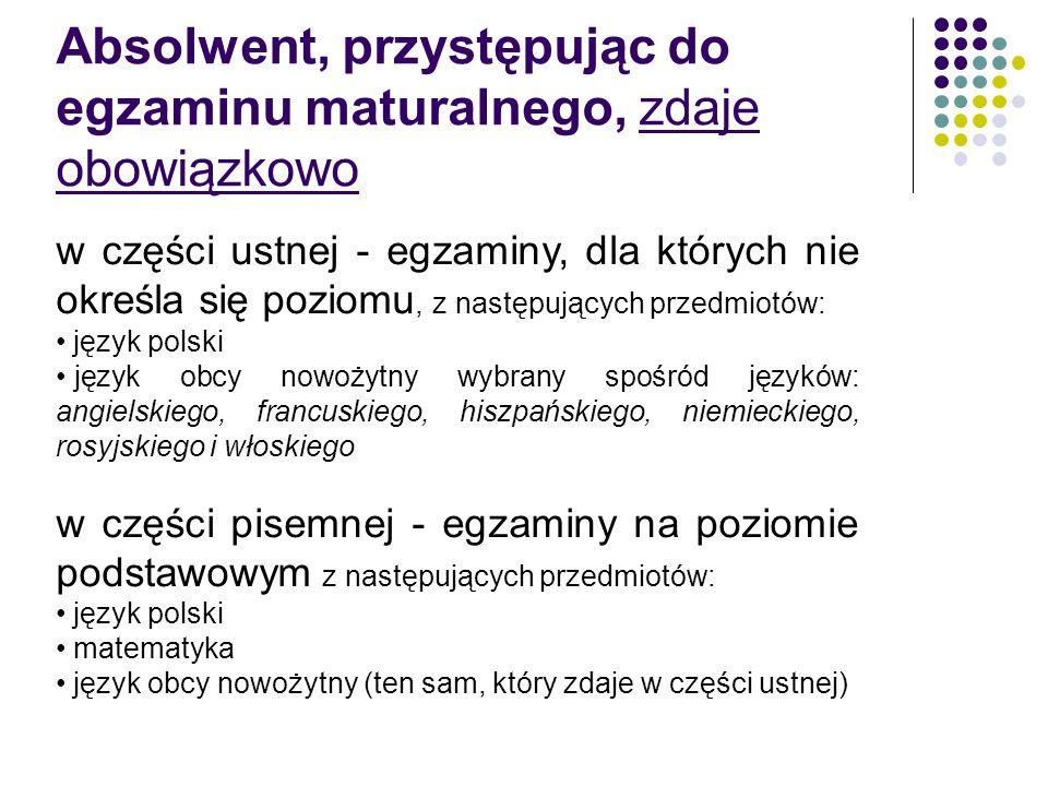 Absolwent, przystępując do egzaminu maturalnego, zdaje obowiązkowo w części ustnej - egzaminy, dla których nie określa się poziomu, z następujących przedmiotów: język polski język obcy nowożytny wybrany spośród języków: angielskiego, francuskiego, hiszpańskiego, niemieckiego, rosyjskiego i włoskiego w części pisemnej - egzaminy na poziomie podstawowym z następujących przedmiotów: język polski matematyka język obcy nowożytny (ten sam, który zdaje w części ustnej)