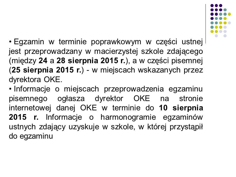 Egzamin w terminie poprawkowym w części ustnej jest przeprowadzany w macierzystej szkole zdającego (między 24 a 28 sierpnia 2015 r.), a w części pisemnej (25 sierpnia 2015 r.) - w miejscach wskazanych przez dyrektora OKE.