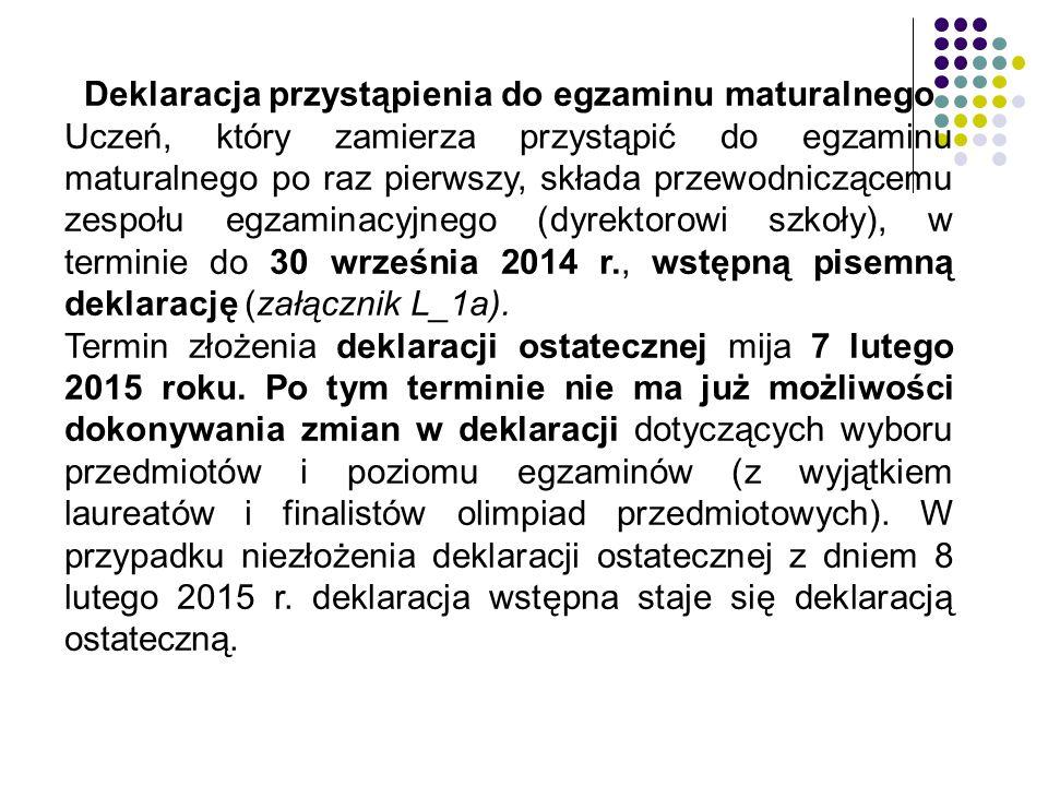 Deklaracja przystąpienia do egzaminu maturalnego Uczeń, który zamierza przystąpić do egzaminu maturalnego po raz pierwszy, składa przewodniczącemu zespołu egzaminacyjnego (dyrektorowi szkoły), w terminie do 30 września 2014 r., wstępną pisemną deklarację (załącznik L_1a).