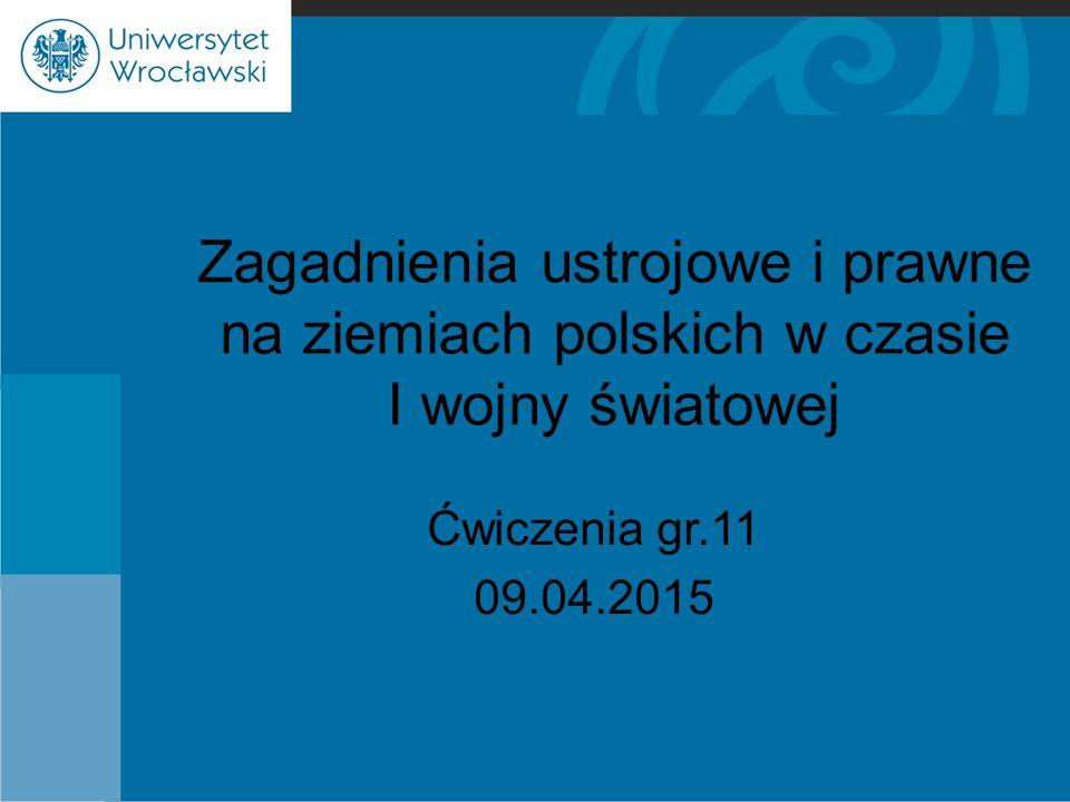 Zagadnienia ustrojowe i prawne na ziemiach polskich w czasie I wojny światowej Ćwiczenia gr.11 09.04.2015