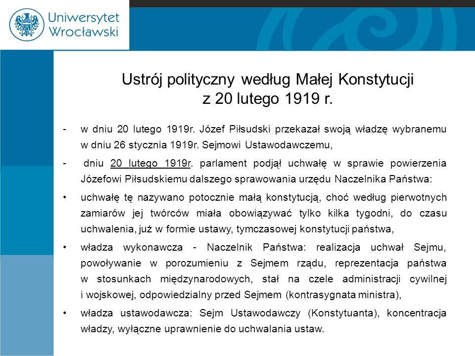 Ustrój polityczny według Małej Konstytucji z 20 lutego 1919 r. -w dniu 20 lutego 1919r. Józef Piłsudski przekazał swoją władzę wybranemu w dniu 26 sty