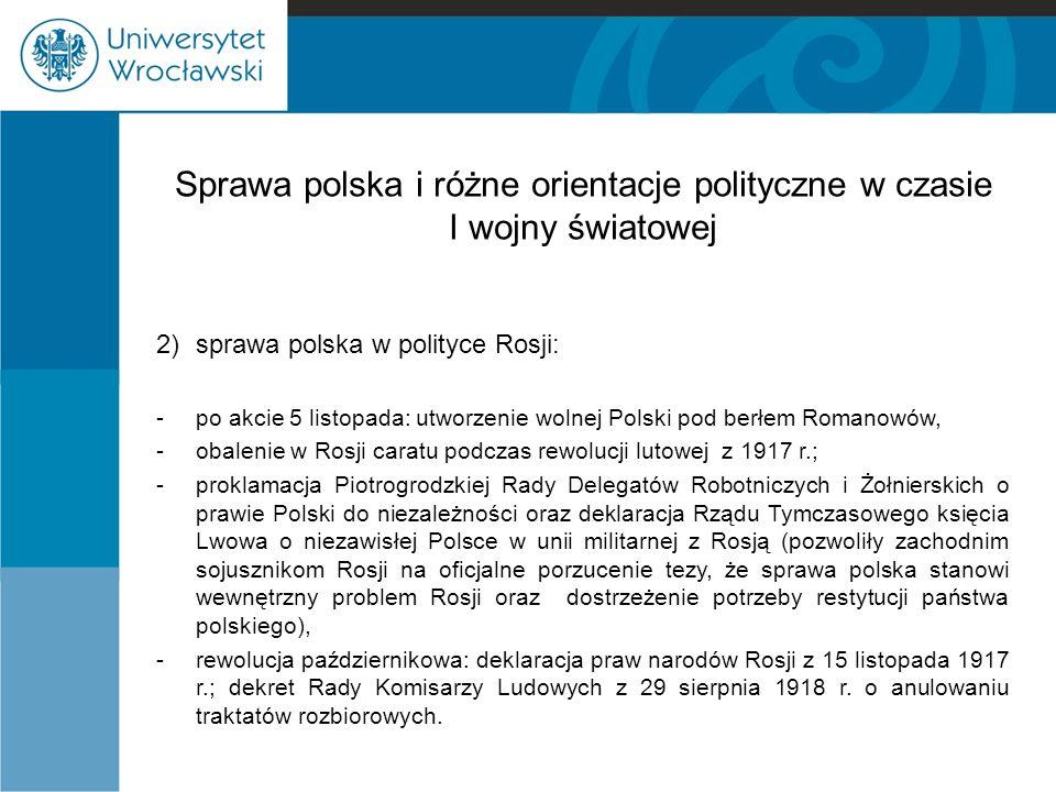 Sprawa polska i różne orientacje polityczne w czasie I wojny światowej 2) sprawa polska w polityce Rosji: -po akcie 5 listopada: utworzenie wolnej Pol