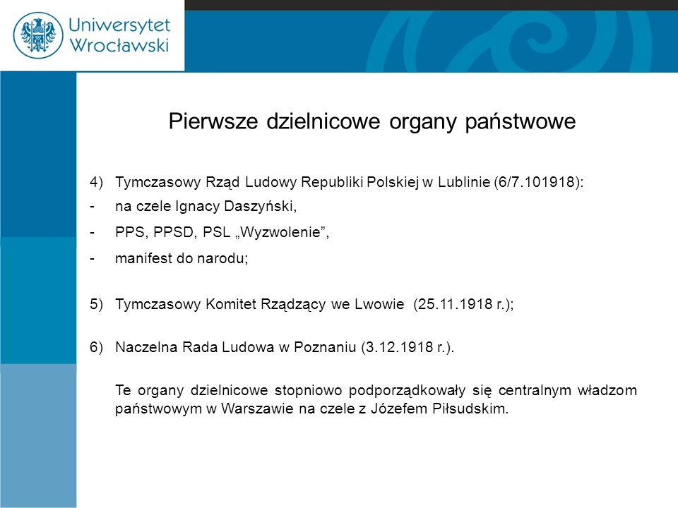 Pierwsze dzielnicowe organy państwowe 4)Tymczasowy Rząd Ludowy Republiki Polskiej w Lublinie (6/7.101918): - na czele Ignacy Daszyński, - PPS, PPSD, P
