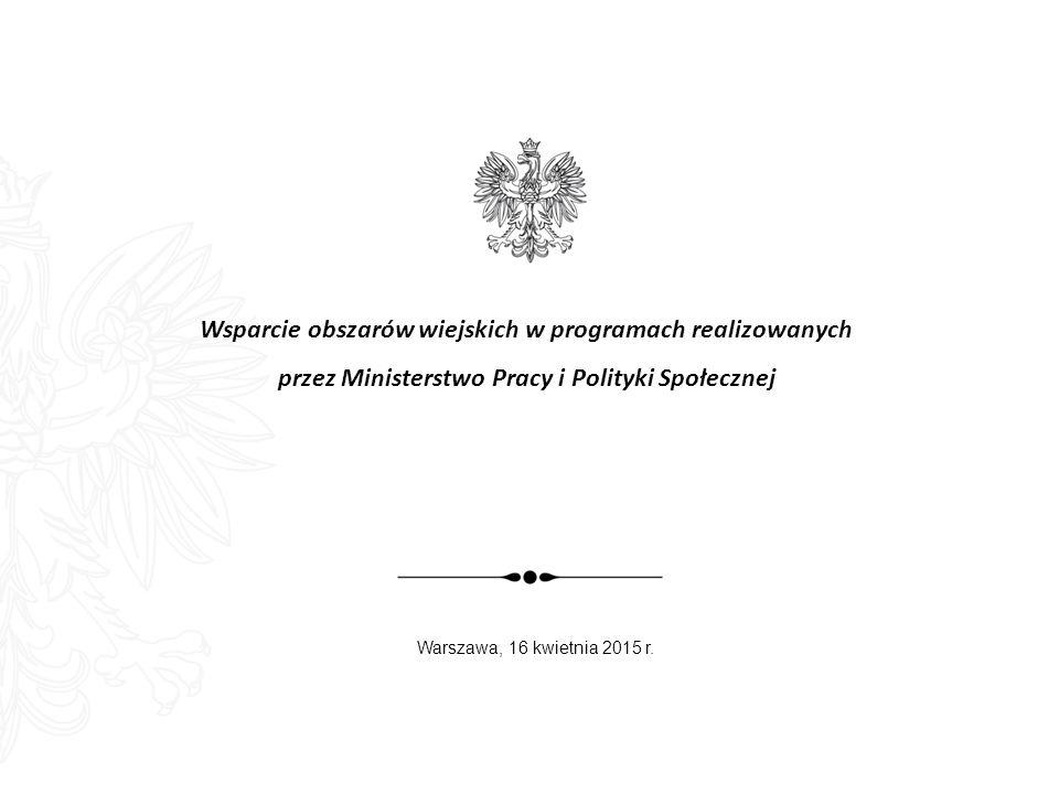 Wsparcie obszarów wiejskich w programach realizowanych przez Ministerstwo Pracy i Polityki Społecznej Warszawa, 16 kwietnia 2015 r.