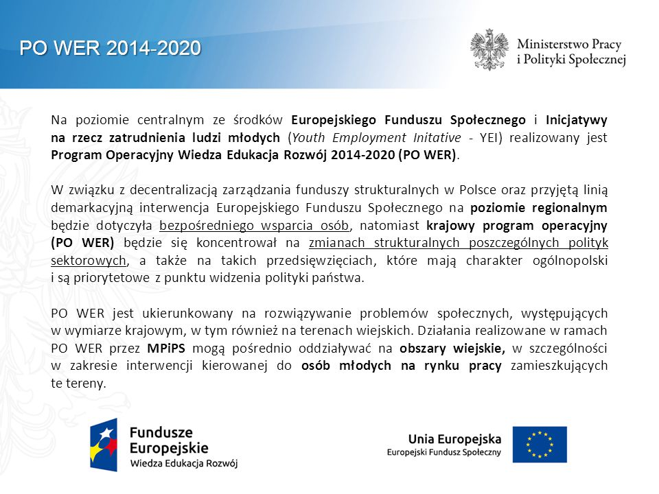 PO WER 2014-2020 Na poziomie centralnym ze środków Europejskiego Funduszu Społecznego i Inicjatywy na rzecz zatrudnienia ludzi młodych (Youth Employment Initative - YEI) realizowany jest Program Operacyjny Wiedza Edukacja Rozwój 2014-2020 (PO WER).