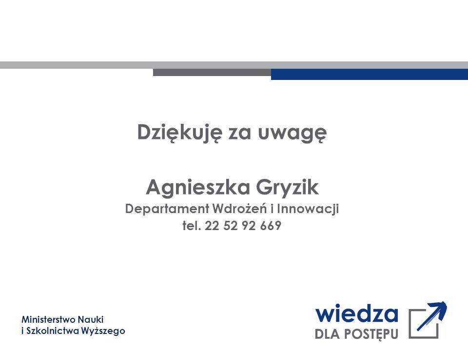 Ministerstwo Nauki i Szkolnictwa Wyższego Dziękuję za uwagę Agnieszka Gryzik Departament Wdrożeń i Innowacji tel. 22 52 92 669