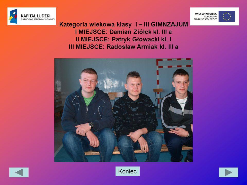 Koniec Kategoria wiekowa klasy I – III GIMNZAJUM I MIEJSCE: Damian Ziółek kl. III a II MIEJSCE: Patryk Głowacki kl. I III MIEJSCE: Radosław Armiak kl.