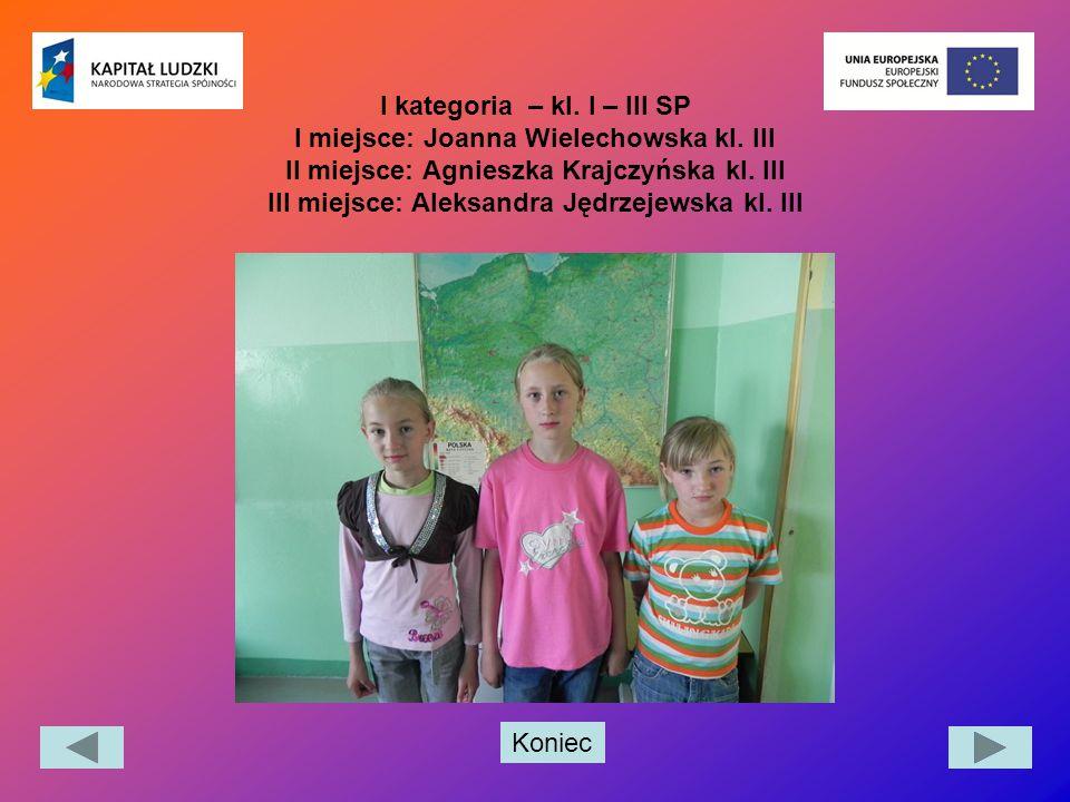 Koniec I kategoria – kl. I – III SP I miejsce: Joanna Wielechowska kl. III II miejsce: Agnieszka Krajczyńska kl. III III miejsce: Aleksandra Jędrzejew