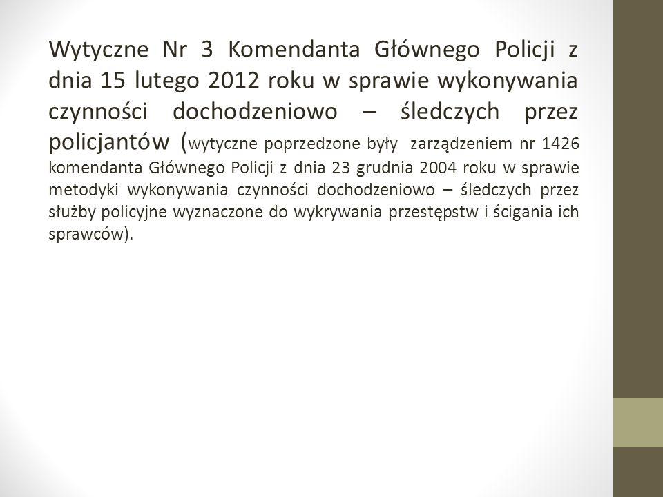 Wytyczne Nr 3 Komendanta Głównego Policji z dnia 15 lutego 2012 roku w sprawie wykonywania czynności dochodzeniowo – śledczych przez policjantów ( wyt