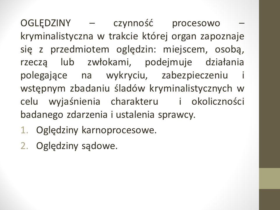 OGLĘDZINY – czynność procesowo – kryminalistyczna w trakcie której organ zapoznaje się z przedmiotem oględzin: miejscem, osobą, rzeczą lub zwłokami, p