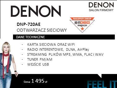 DNP-720AE ODTWARZACZ SIECIOWY -KARTA SIECIOWA ORAZ WIFI -RADIO INTERENTOWE, DLNA, AirPlay -STREAMING PLIKÓW MP3, WMA, FLAC i WAV -TUNER FM/AM -WEJŚCIE USB DANE TECHNICZNE Cena: 1 495 zł