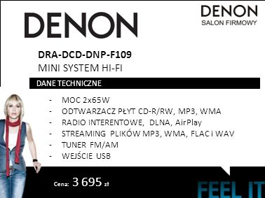 DRA-DCD-DNP-F109 MINI SYSTEM HI-FI -MOC 2x65W -ODTWARZACZ PŁYT CD-R/RW, MP3, WMA -RADIO INTERENTOWE, DLNA, AirPlay -STREAMING PLIKÓW MP3, WMA, FLAC i WAV -TUNER FM/AM -WEJŚCIE USB DANE TECHNICZNE Cena: 3 695 zł