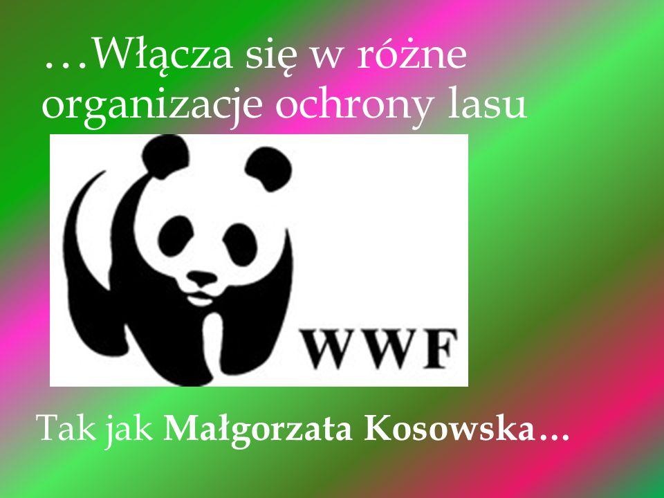 … Włącza się w różne organizacje ochrony lasu Tak jak Małgorzata Kosowska…