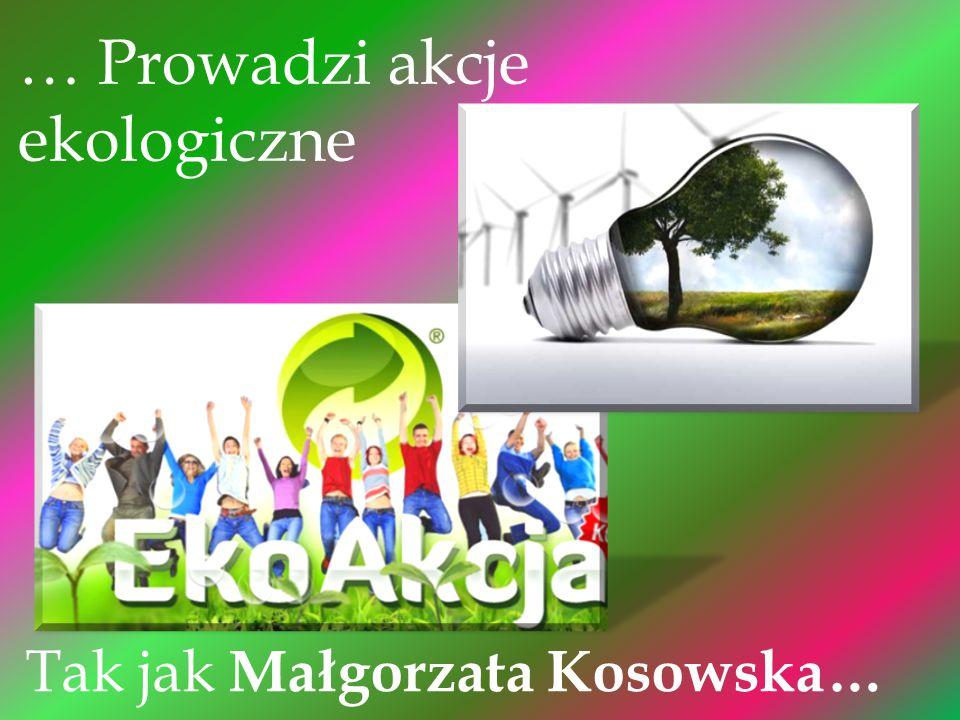 … Prowadzi akcje ekologiczne Tak jak Małgorzata Kosowska…