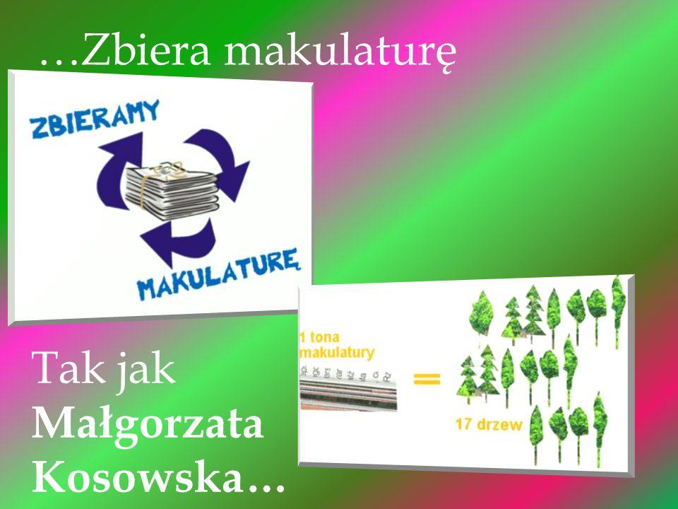…Zbiera makulaturę Tak jak Małgorzata Kosowska…