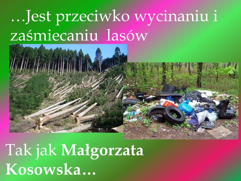 …Jest przeciwko wycinaniu i zaśmiecaniu lasów Tak jak Małgorzata Kosowska…