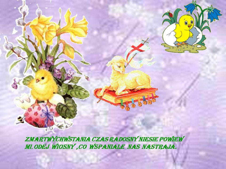 Zmartwychwstania czas radosny niesie powiew m Ł odej wiosny,co wspaniale nas nastraja.