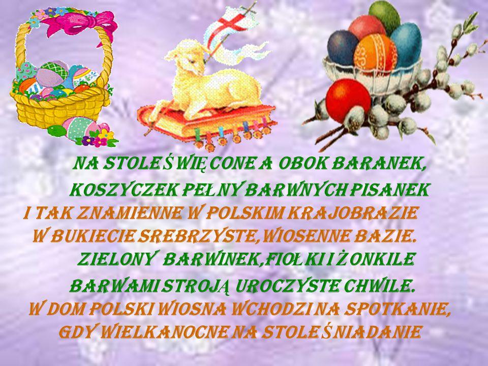 Na stole Ś wi Ę cone a obok baranek, I tak znamienne w polskim krajobrazie W bukiecie srebrzyste,wiosenne bazie.
