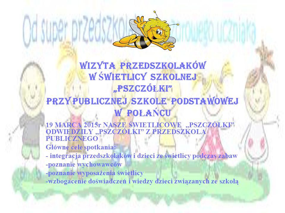 """WIZYTA PRZEDSZKOLAKÓW W Ś WIETLICY SZKOLNEJ """"pszczó Ł ki PRZY PUBLICZNEJ SZKOLE PODSTAWOWEJ W PO Ł A Ń CU 19 MARCA 2015r NASZE ŚWIETLICOWE """"PSZCZÓŁKI ODWIEDZIŁY """"PSZCZÓŁKI Z PRZEDSZKOLA PUBLICZNEGO Główne cele spotkania: - integracja przedszkolaków i dzieci ze świetlicy podczas zabaw -poznanie wychowawców -poznanie wyposażenia świetlicy -wzbogacenie doświadczeń i wiedzy dzieci związanych ze szkołą"""