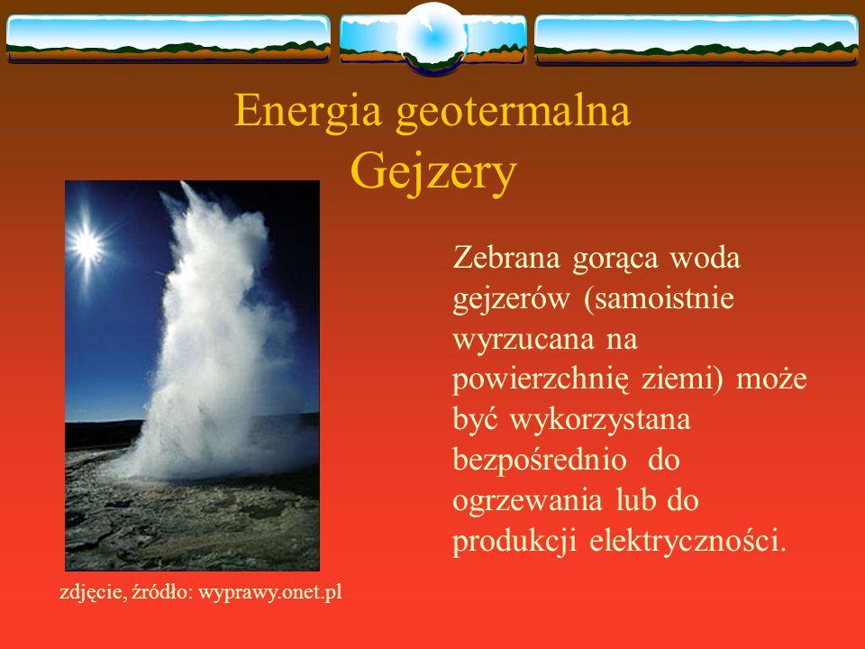 Energia geotermalna Gejzery Zebrana gorąca woda gejzerów (samoistnie wyrzucana na powierzchnię ziemi) może być wykorzystana bezpośrednio do ogrzewania
