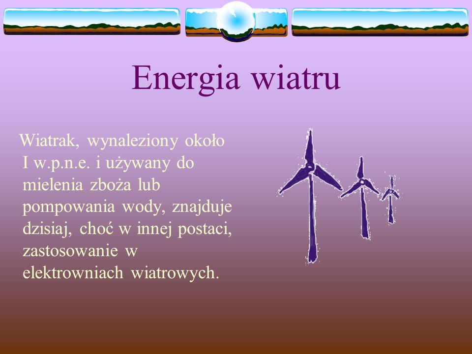 Energia wiatru Wiatrak, wynaleziony około I w.p.n.e. i używany do mielenia zboża lub pompowania wody, znajduje dzisiaj, choć w innej postaci, zastosow