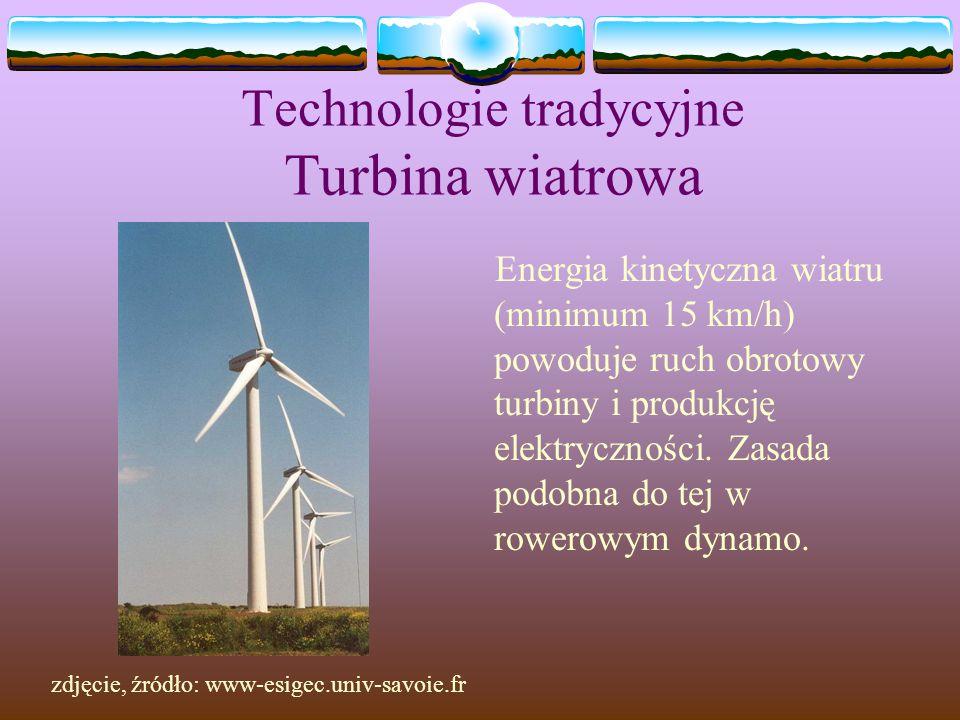 Technologie tradycyjne Turbina wiatrowa Energia kinetyczna wiatru (minimum 15 km/h) powoduje ruch obrotowy turbiny i produkcję elektryczności. Zasada