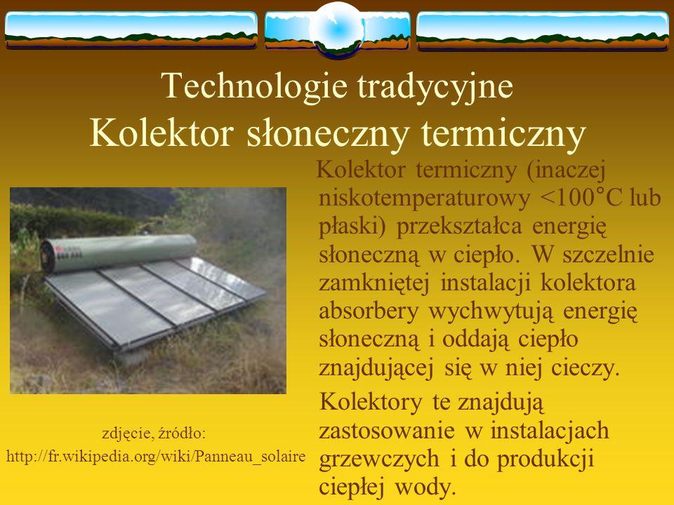 Technologie tradycyjne Kolektor słoneczny termiczny Kolektor termiczny (inaczej niskotemperaturowy <100°C lub płaski) przekształca energię słoneczną w