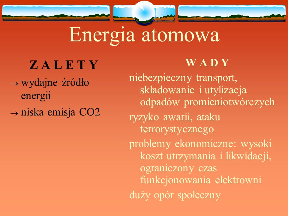 Energia atomowa Z A L E T Y  wydajne źródło energii  niska emisja CO2 W A D Y niebezpieczny transport, składowanie i utylizacja odpadów promieniotwó
