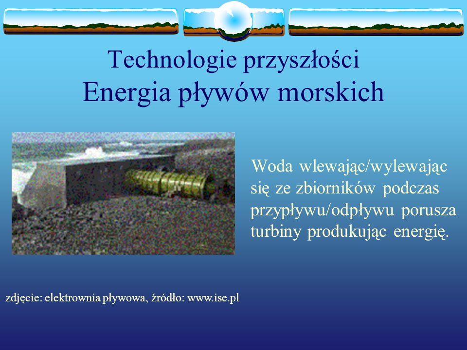 Technologie przyszłości Energia pływów morskich Woda wlewając/wylewając się ze zbiorników podczas przypływu/odpływu porusza turbiny produkując energię
