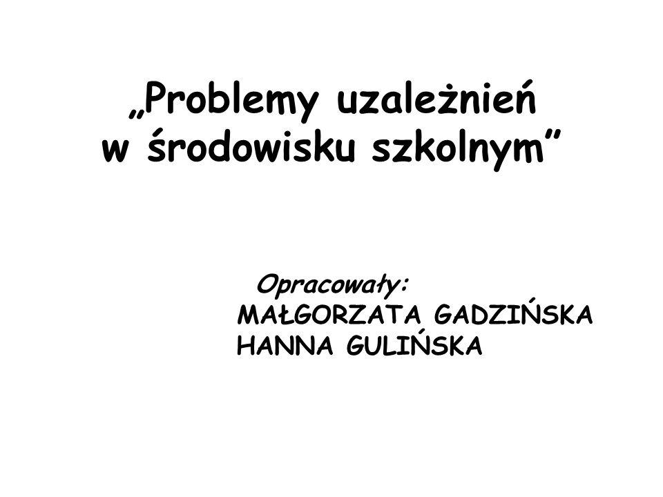 """""""Problemy uzależnień w środowisku szkolnym"""" Opracowały: MAŁGORZATA GADZIŃSKA HANNA GULIŃSKA"""