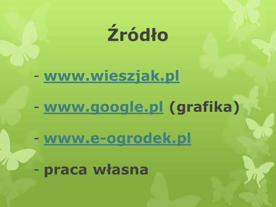 Źródło -www.wieszjak.plwww.wieszjak.pl -www.google.pl (grafika)www.google.pl -www.e-ogrodek.plwww.e-ogrodek.pl -praca własna