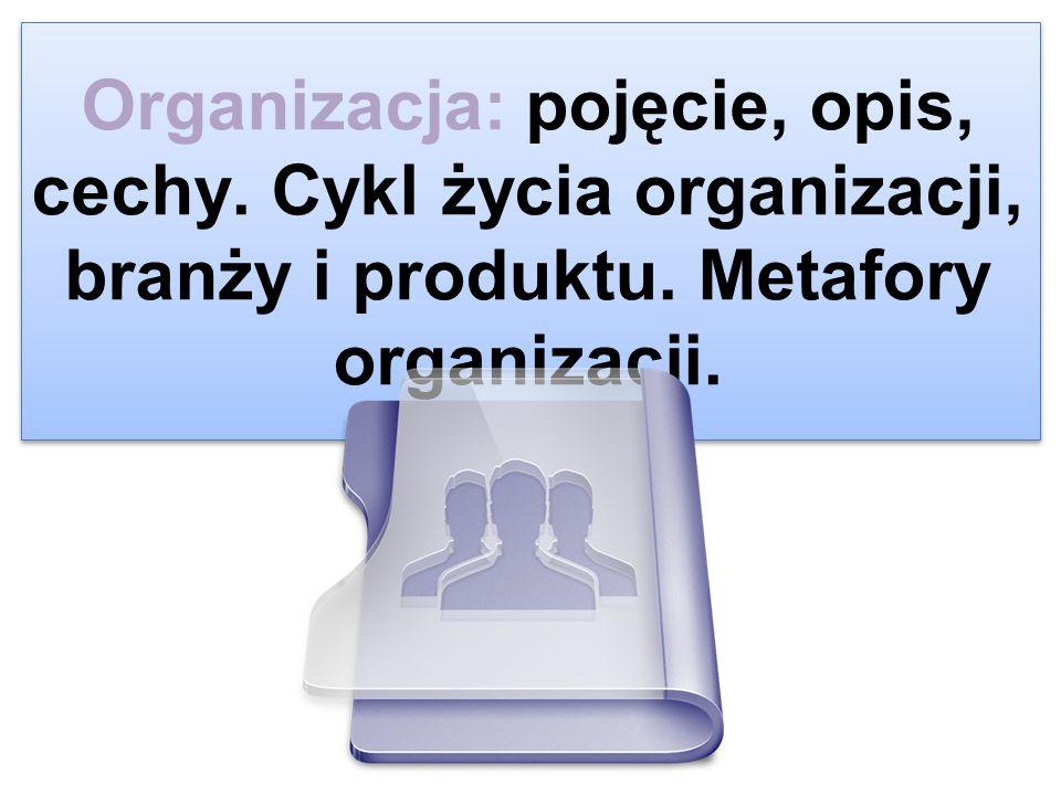 Organizacja: pojęcie, opis, cechy. Cykl życia organizacji, branży i produktu. Metafory organizacji.