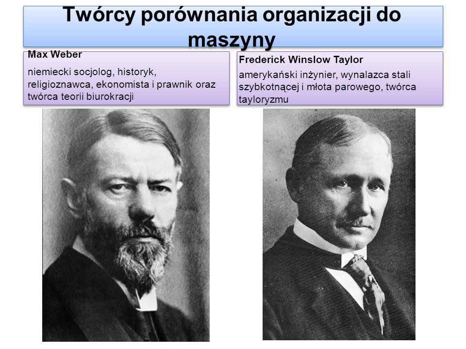 Twórcy porównania organizacji do maszyny Max Weber niemiecki socjolog, historyk, religioznawca, ekonomista i prawnik oraz twórca teorii biurokracji Ma
