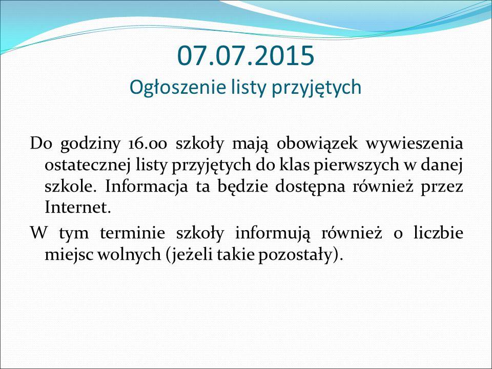 07.07.2015 Ogłoszenie listy przyjętych Do godziny 16.00 szkoły mają obowiązek wywieszenia ostatecznej listy przyjętych do klas pierwszych w danej szkole.
