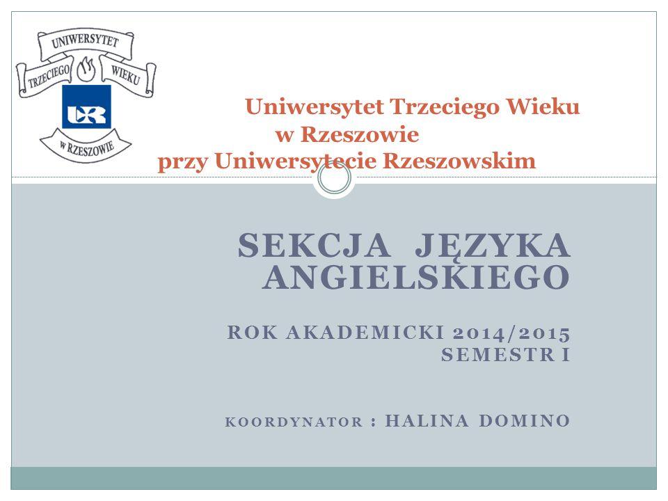 SEKCJA JĘZYKA ANGIELSKIEGO ROK AKADEMICKI 2014/2015 SEMESTR I KOORDYNATOR : HALINA DOMINO Uniwersytet Trzeciego Wieku w Rzeszowie przy Uniwersytecie Rzeszowskim