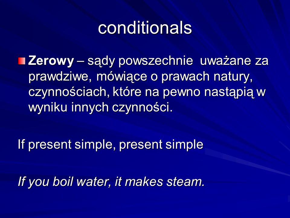 conditionals Zerowy – sądy powszechnie uważane za prawdziwe, mówiące o prawach natury, czynnościach, które na pewno nastąpią w wyniku innych czynności.