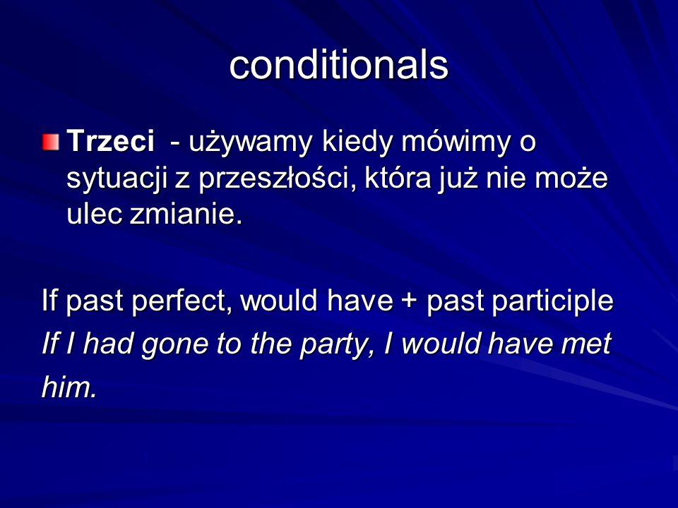 conditionals Trzeci - używamy kiedy mówimy o sytuacji z przeszłości, która już nie może ulec zmianie.