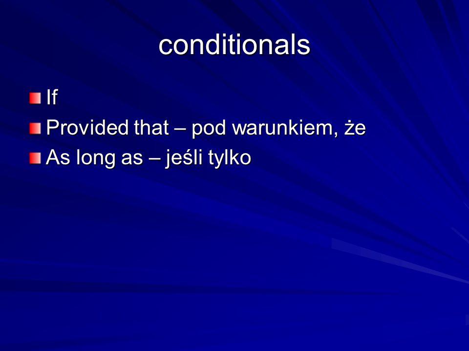 conditionals If Provided that – pod warunkiem, że As long as – jeśli tylko