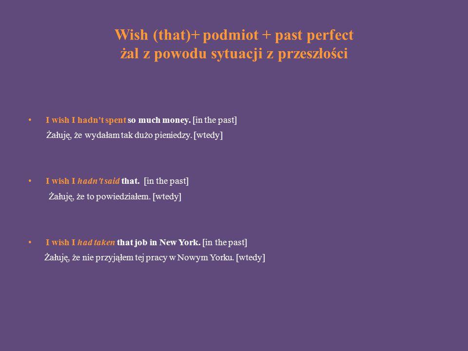 Wish (that)+ podmiot + past perfect żal z powodu sytuacji z przeszłości I wish I hadn't spent so much money. [in the past] Żałuję, że wydałam tak dużo